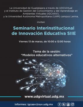 """Seminario Interinstitucional de Innovación Educativa SIIE. Tema de la sesión: """"Modelos educativos alternativos"""" a llevarse a cabo del 13 de marzo a las 10:00 horas."""